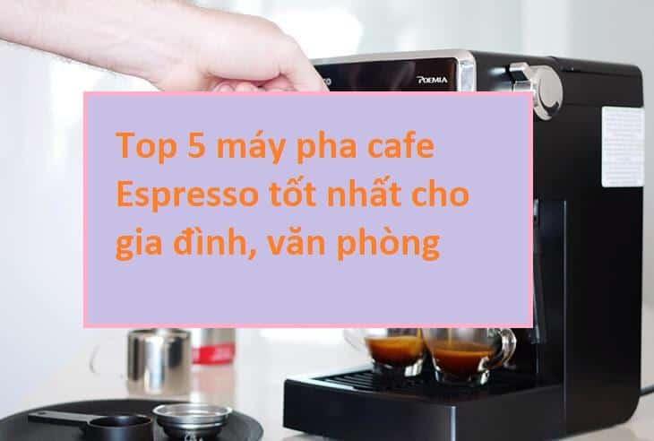 Top 5 máy pha cafe Espresso tốt nhất cho gia đình, văn phòng